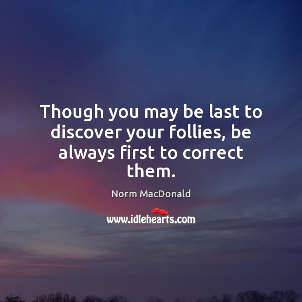 Though you may be last to discover your follies, be always first to correct them. Norm MacDonald Picture Quote