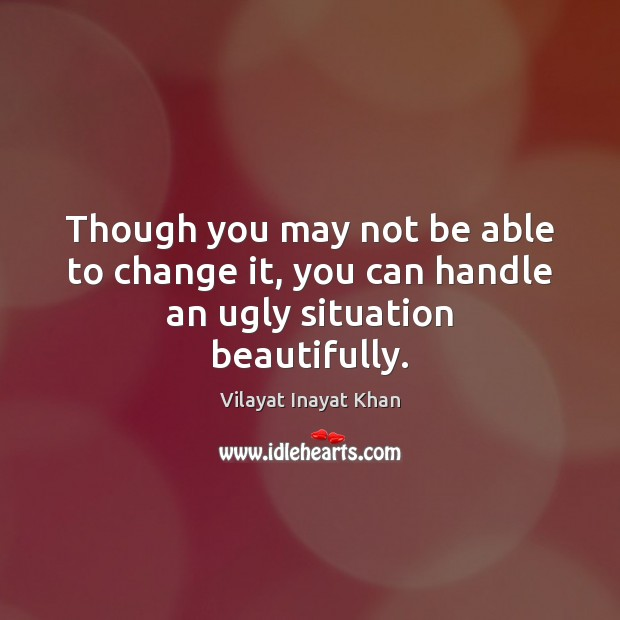 Though you may not be able to change it, you can handle an ugly situation beautifully. Image
