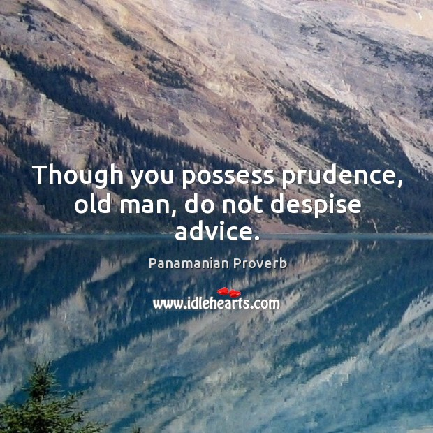 Though you possess prudence, old man, do not despise advice. Panamanian Proverbs Image