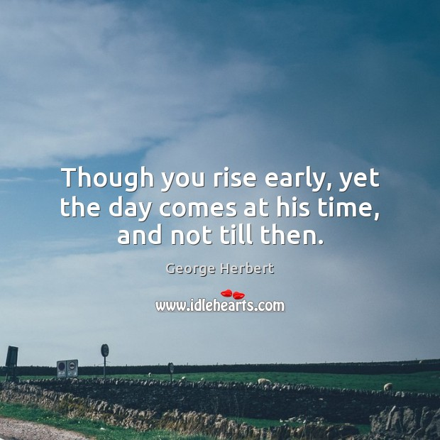 Image, Though you rise early, yet the day comes at his time, and not till then.