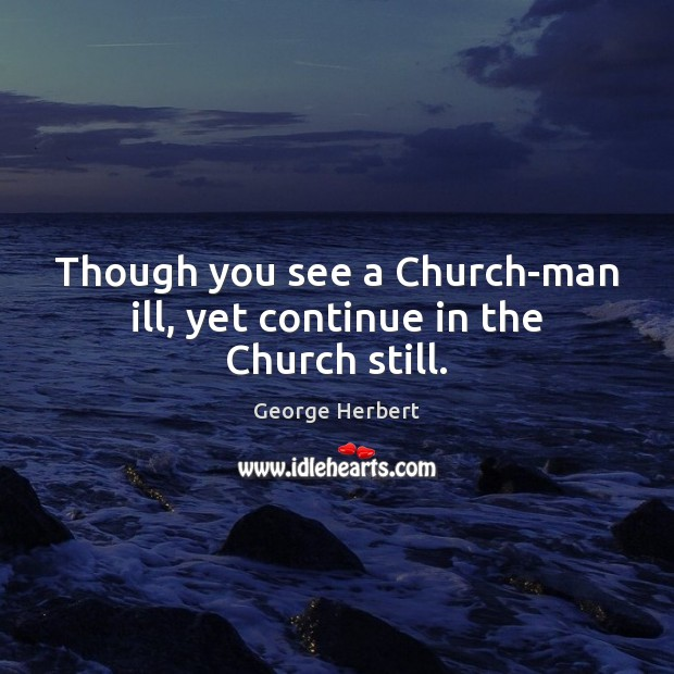 Though you see a Church-man ill, yet continue in the Church still. Image