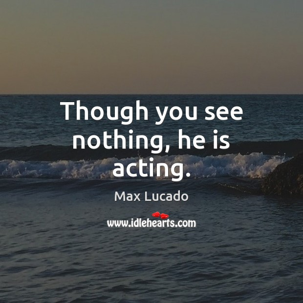 Though you see nothing, he is acting. Image
