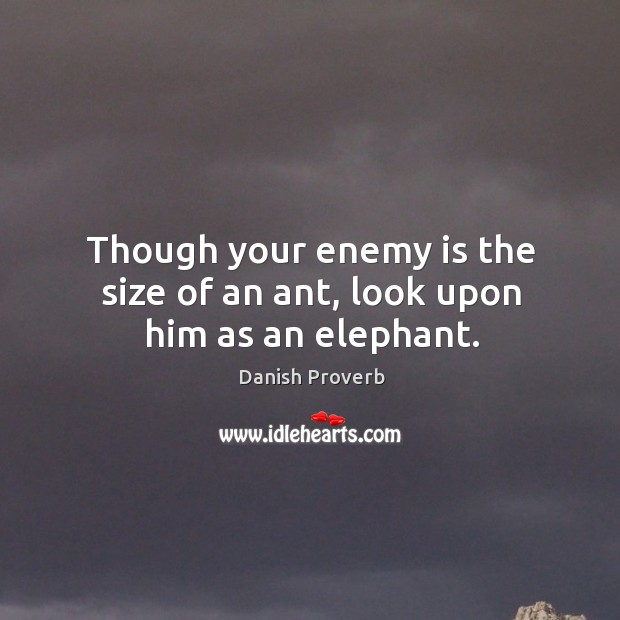 Image, Though your enemy is the size of an ant, look upon him as an elephant.