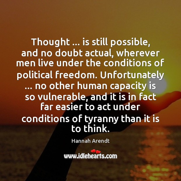 Thought … is still possible, and no doubt actual, wherever men live under Hannah Arendt Picture Quote