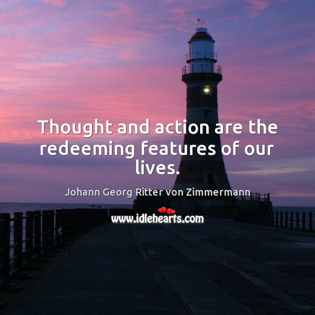 Thought and action are the redeeming features of our lives. Johann Georg Ritter von Zimmermann Picture Quote