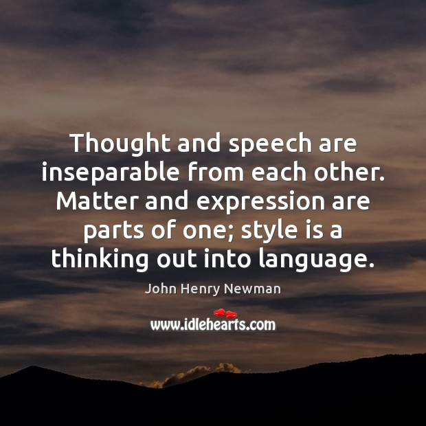 Thought and speech are inseparable from each other. Matter and expression are John Henry Newman Picture Quote
