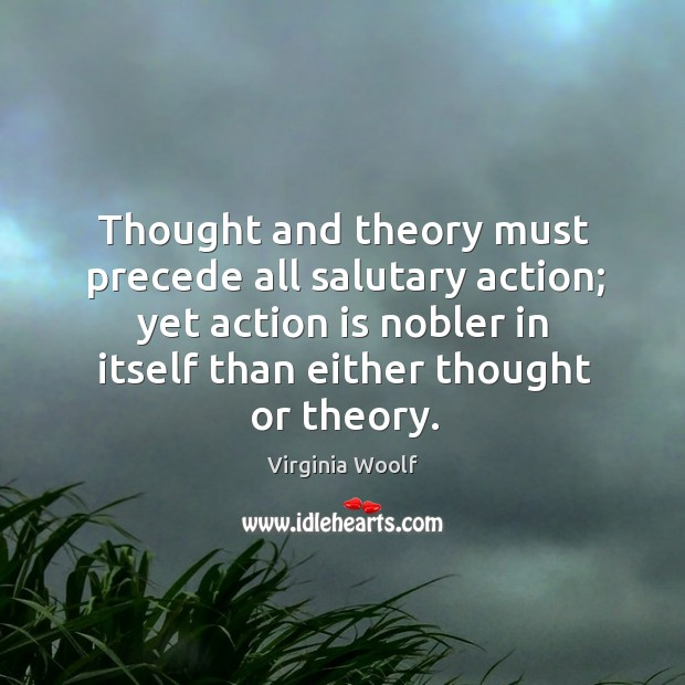 Image, Thought and theory must precede all salutary action; yet action is nobler in itself than either thought or theory.
