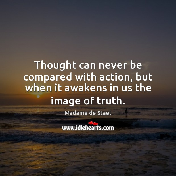 Thought can never be compared with action, but when it awakens in us the image of truth. Madame de Stael Picture Quote