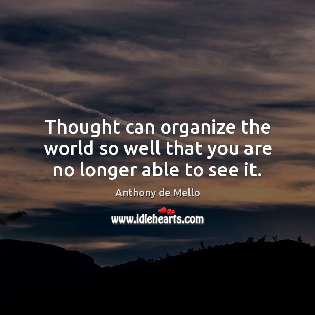 Thought can organize the world so well that you are no longer able to see it. Anthony de Mello Picture Quote