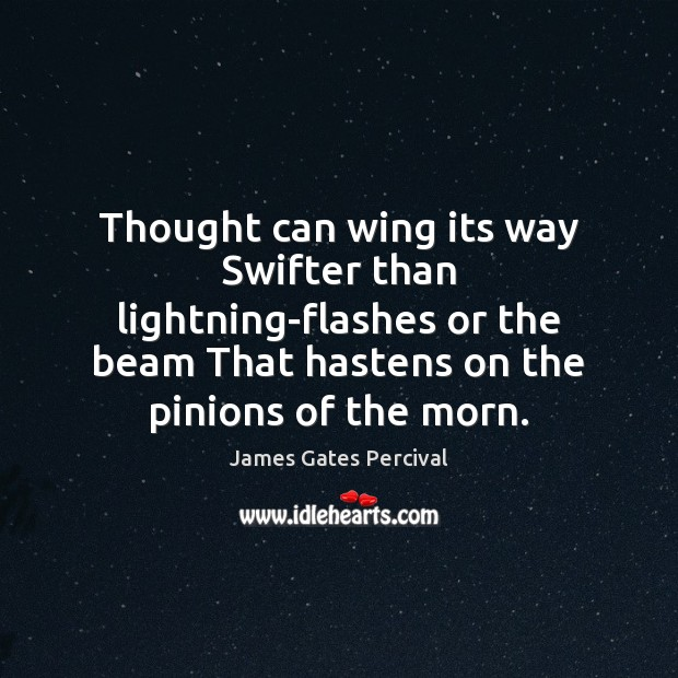 Thought can wing its way Swifter than lightning-flashes or the beam That Image