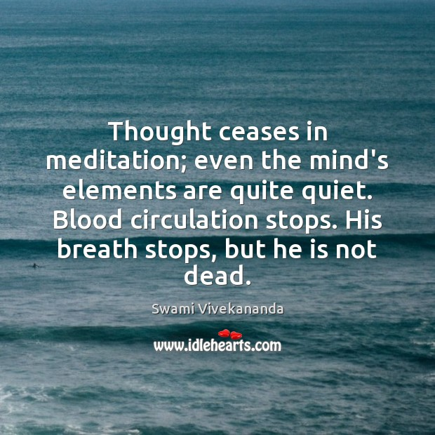Thought ceases in meditation; even the mind's elements are quite quiet. Blood Image