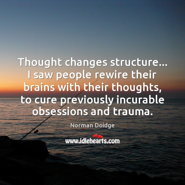 Image, Thought changes structure… I saw people rewire their brains with their thoughts,