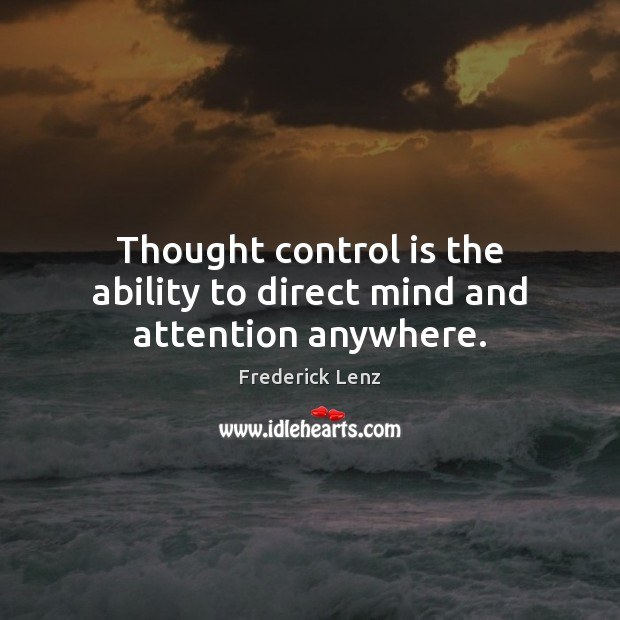 Thought control is the ability to direct mind and attention anywhere. Image