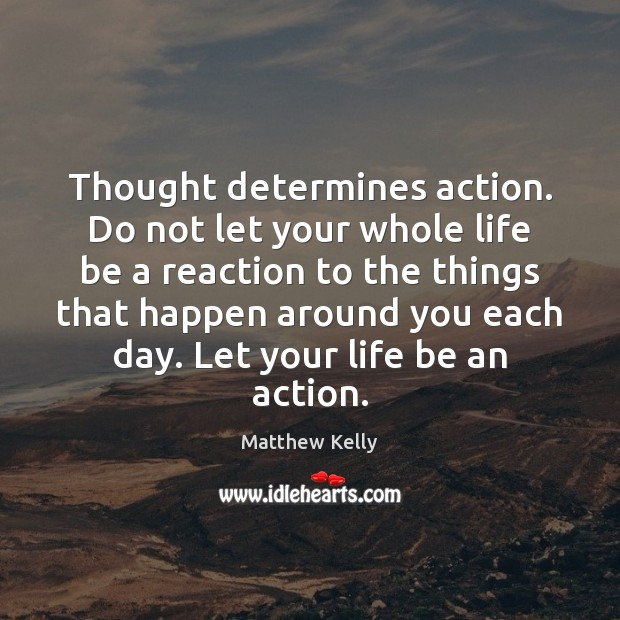 Thought determines action. Do not let your whole life be a reaction Image