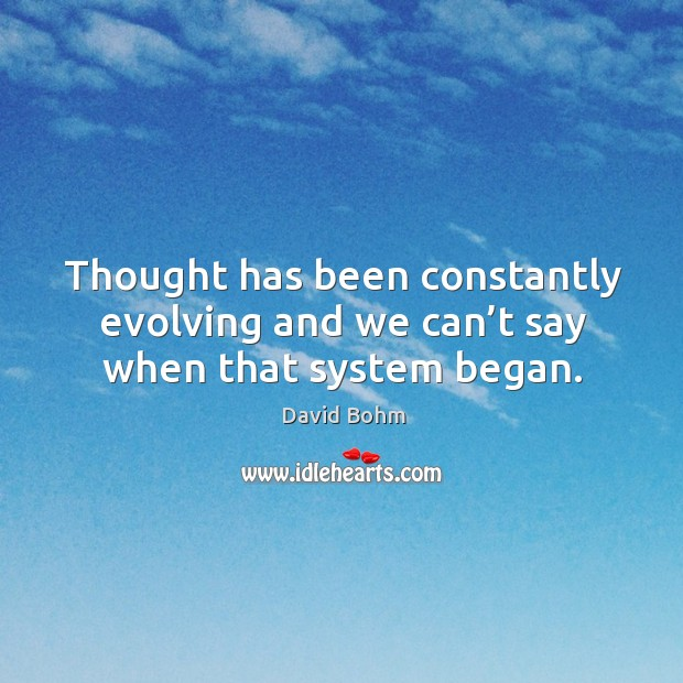Thought has been constantly evolving and we can't say when that system began. Image