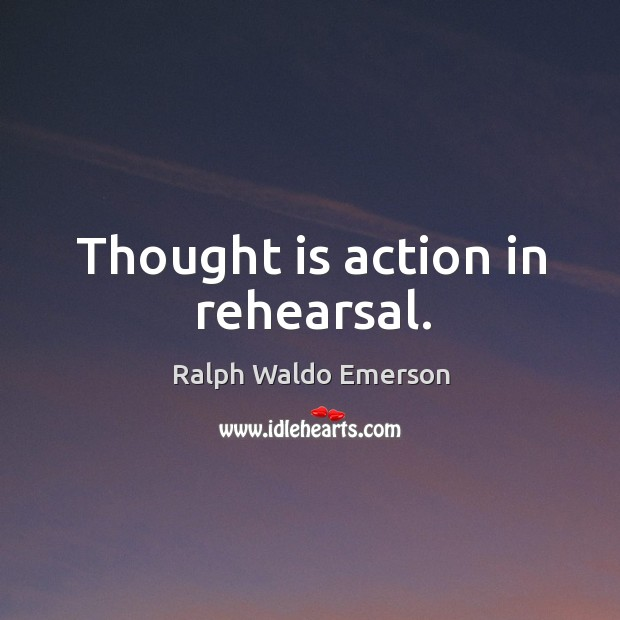Thought is action in rehearsal. Image