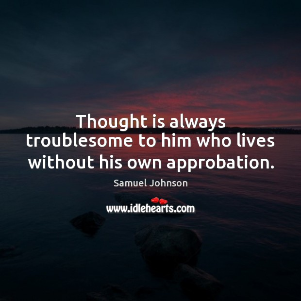 Image, Thought is always troublesome to him who lives without his own approbation.