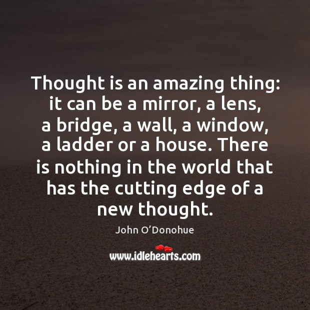 Thought is an amazing thing: it can be a mirror, a lens, John O'Donohue Picture Quote