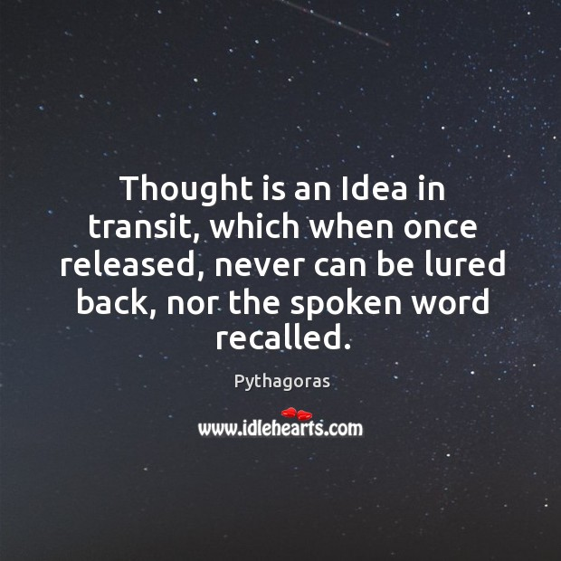 Image, Thought is an Idea in transit, which when once released, never can