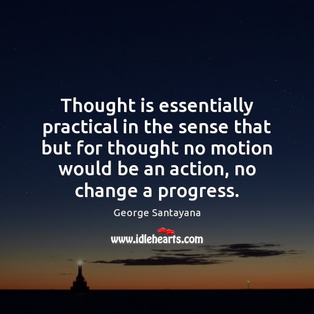 Thought is essentially practical in the sense that but for thought no George Santayana Picture Quote