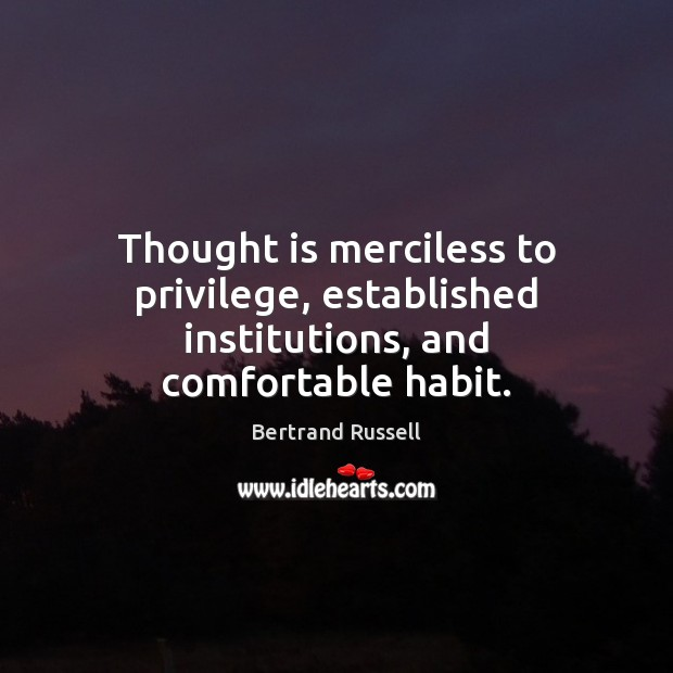Thought is merciless to privilege, established institutions, and comfortable habit. Image