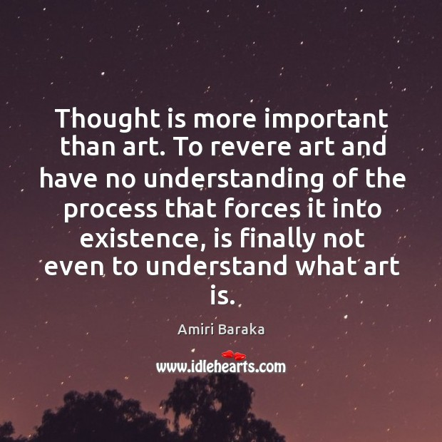 Thought is more important than art. To revere art and have no understanding of the process Image