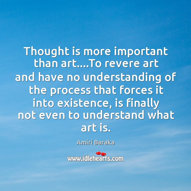 Thought is more important than art….To revere art and have no Image