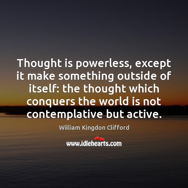 Thought is powerless, except it make something outside of itself: the thought Image