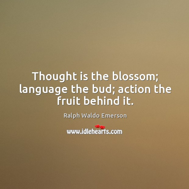 Thought is the blossom; language the bud; action the fruit behind it. Image