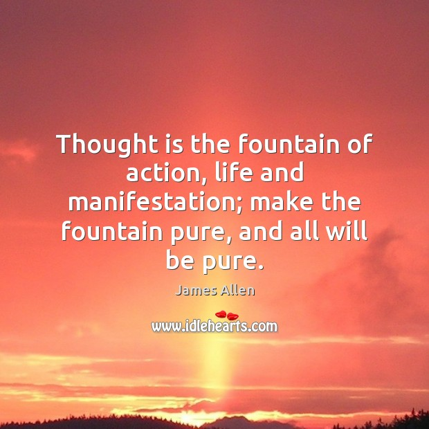 Image, Thought is the fountain of action, life and manifestation; make the fountain