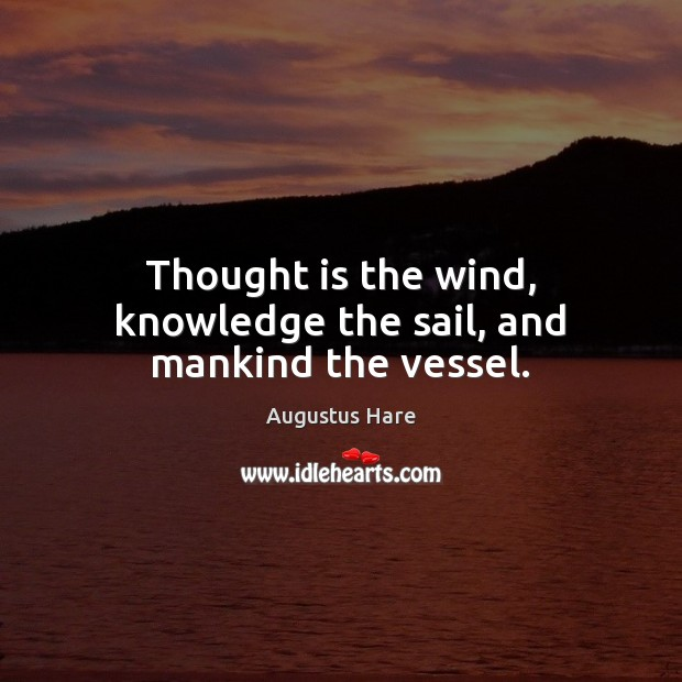 Image, Thought is the wind, knowledge the sail, and mankind the vessel.