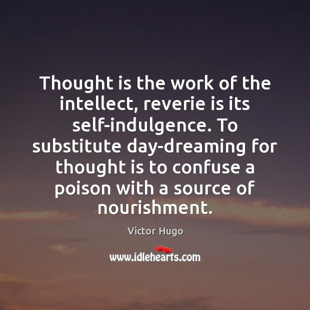 Image, Thought is the work of the intellect, reverie is its self-indulgence. To