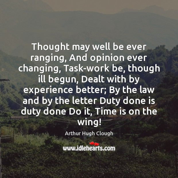 Thought may well be ever ranging, And opinion ever changing, Task-work be, Image