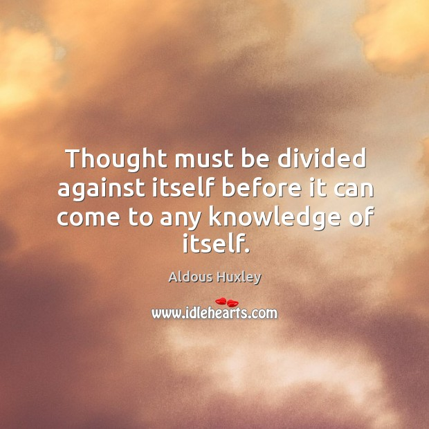 Image about Thought must be divided against itself before it can come to any knowledge of itself.