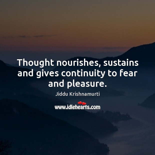 Thought nourishes, sustains and gives continuity to fear and pleasure. Jiddu Krishnamurti Picture Quote