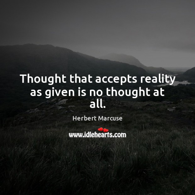 Thought that accepts reality as given is no thought at all. Herbert Marcuse Picture Quote