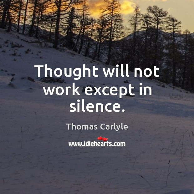 Thought will not work except in silence. Image