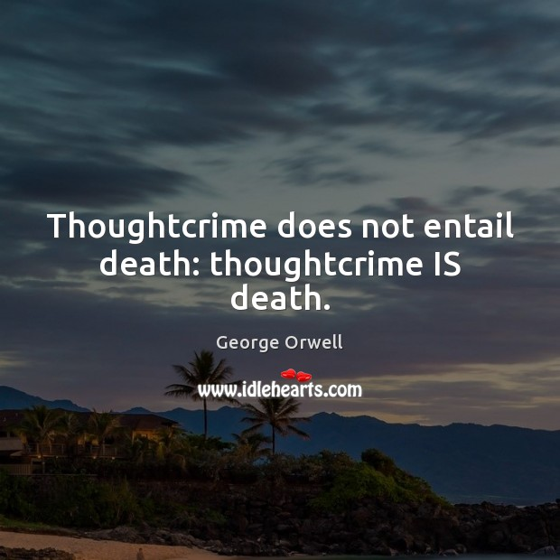 Thoughtcrime does not entail death: thoughtcrime IS death. Image