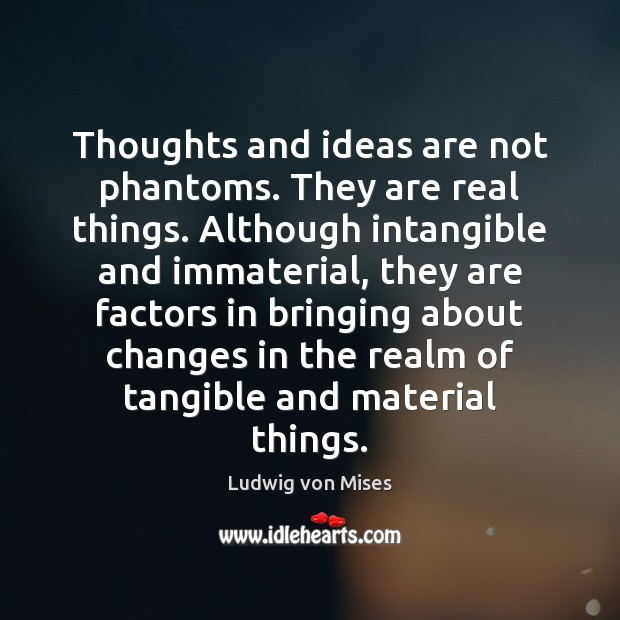 Thoughts and ideas are not phantoms. They are real things. Although intangible Ludwig von Mises Picture Quote