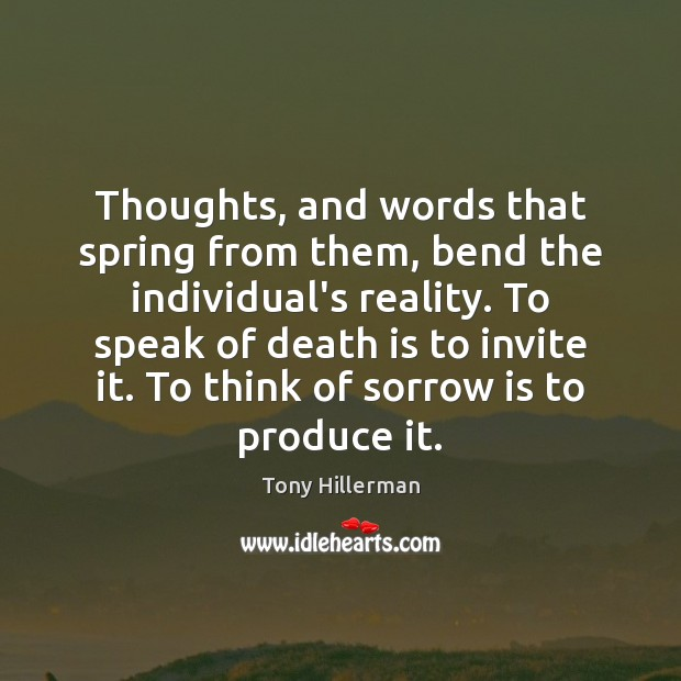 Thoughts, and words that spring from them, bend the individual's reality. To Tony Hillerman Picture Quote