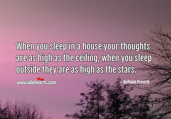 Image, When you sleep in a house your thoughts are as high as the ceiling, when you sleep outside they are as high as the stars.