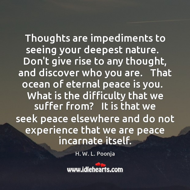 Thoughts are impediments to seeing your deepest nature.   Don't give rise to Peace Quotes Image
