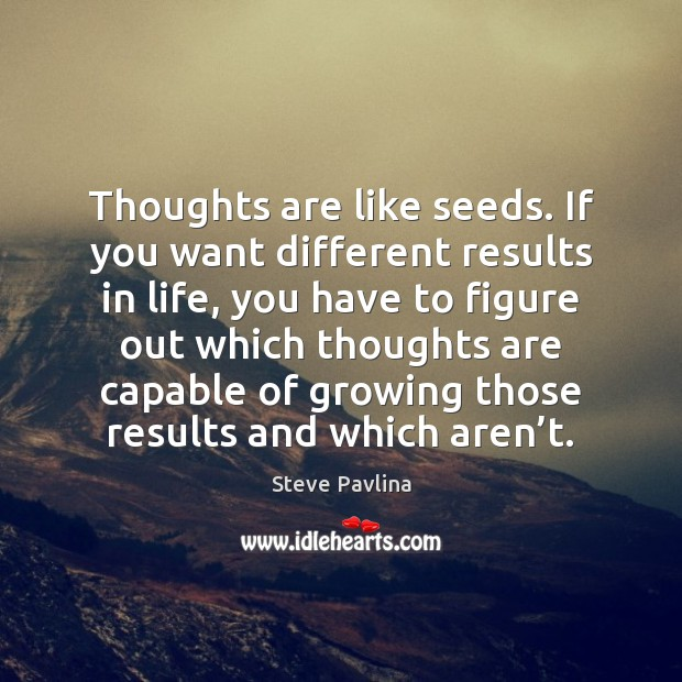 Thoughts are like seeds. If you want different results in life, you Image