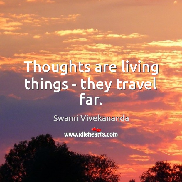 Thoughts are living things – they travel far. Image