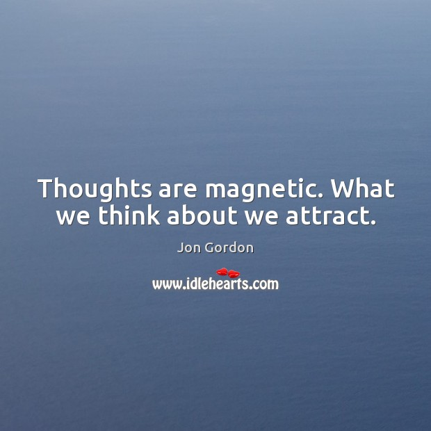 Thoughts are magnetic. What we think about we attract. Jon Gordon Picture Quote