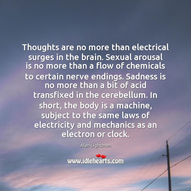 Thoughts are no more than electrical surges in the brain. Sexual arousal Alan Lightman Picture Quote