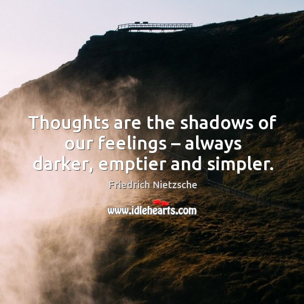 Thoughts are the shadows of our feelings – always darker, emptier and simpler. Image