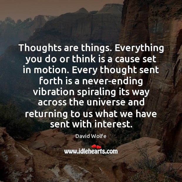 Thoughts are things. Everything you do or think is a cause set David Wolfe Picture Quote