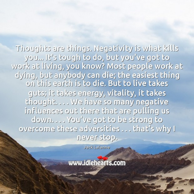Thoughts are things. Negativity is what kills you… It's tough to do, Be Strong Quotes Image