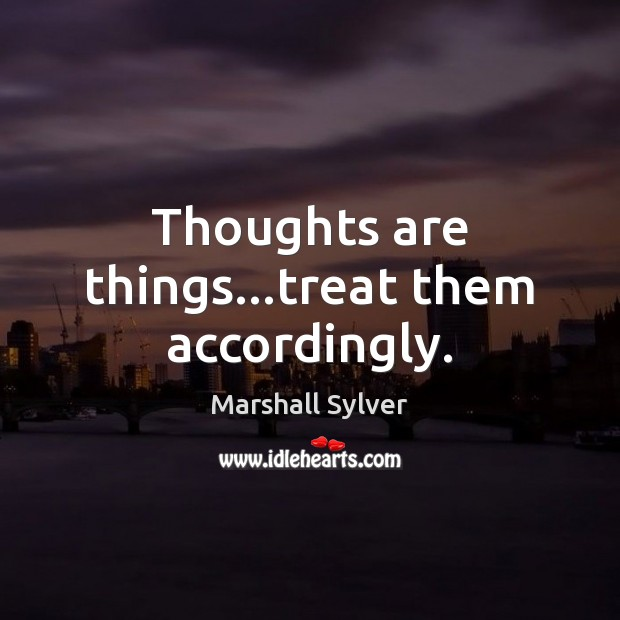 Thoughts are things…treat them accordingly. Image